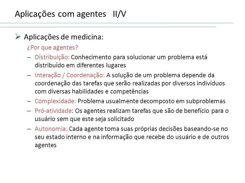 Aplicações com agentesII/V Aplicações de medicina: ¿Por que agentes? – Distribuição: Conhecimento para solucionar um problema está distribuído em dife