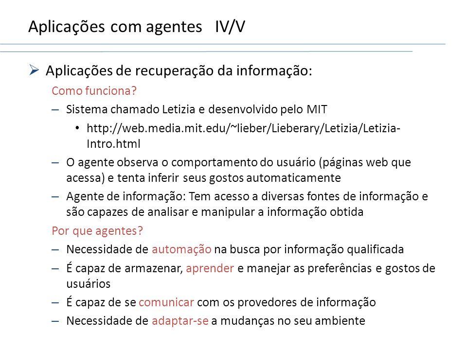 Aplicações com agentesIV/V Aplicações de recuperação da informação: Como funciona? – Sistema chamado Letizia e desenvolvido pelo MIT http://web.media.
