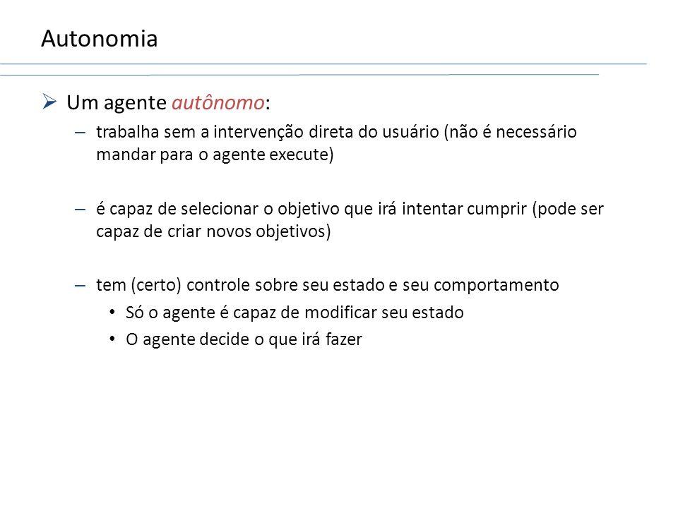 Autonomia Um agente autônomo: – trabalha sem a intervenção direta do usuário (não é necessário mandar para o agente execute) – é capaz de selecionar o