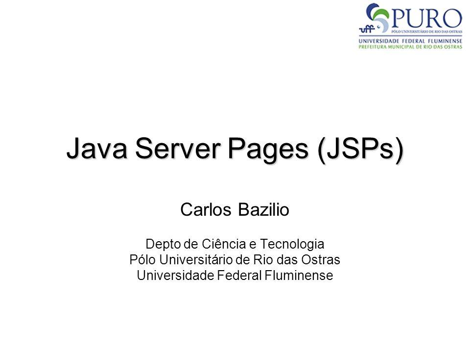 Java Server Pages (JSPs) Carlos Bazilio Depto de Ciência e Tecnologia Pólo Universitário de Rio das Ostras Universidade Federal Fluminense
