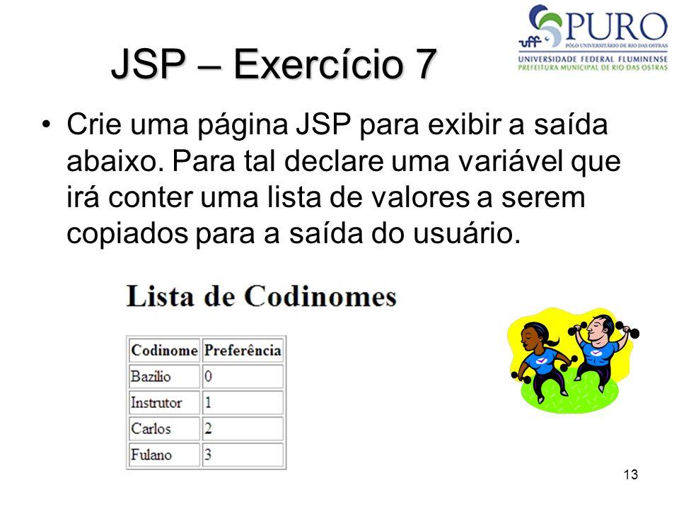 13 JSP – Exercício 7 Crie uma página JSP para exibir a saída abaixo. Para tal declare uma variável que irá conter uma lista de valores a serem copiado