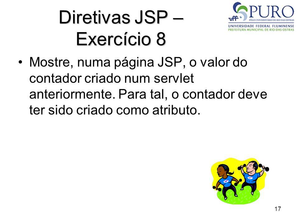 17 Diretivas JSP – Exercício 8 Mostre, numa página JSP, o valor do contador criado num servlet anteriormente. Para tal, o contador deve ter sido criad