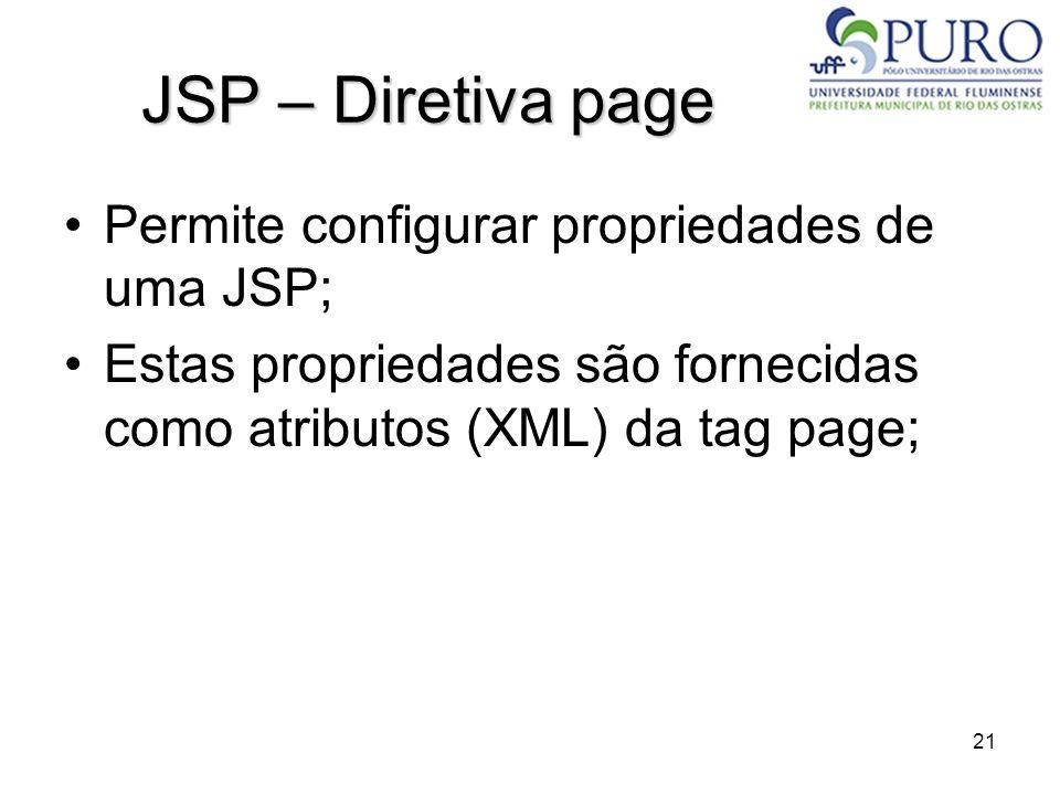 21 JSP – Diretiva page Permite configurar propriedades de uma JSP; Estas propriedades são fornecidas como atributos (XML) da tag page;