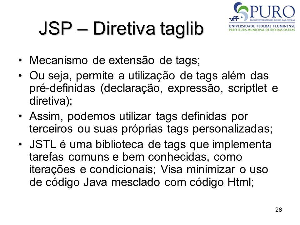 26 JSP – Diretiva taglib Mecanismo de extensão de tags; Ou seja, permite a utilização de tags além das pré-definidas (declaração, expressão, scriptlet
