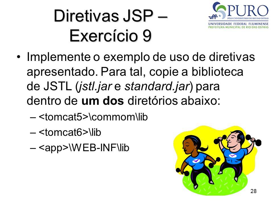 28 Diretivas JSP – Exercício 9 Implemente o exemplo de uso de diretivas apresentado. Para tal, copie a biblioteca de JSTL (jstl.jar e standard.jar) pa