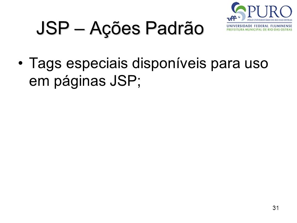 31 JSP – Ações Padrão Tags especiais disponíveis para uso em páginas JSP;