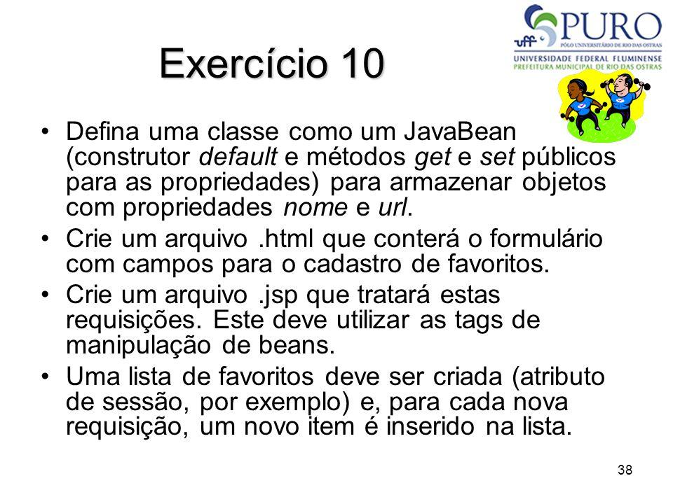 38 Exercício 10 Defina uma classe como um JavaBean (construtor default e métodos get e set públicos para as propriedades) para armazenar objetos com p