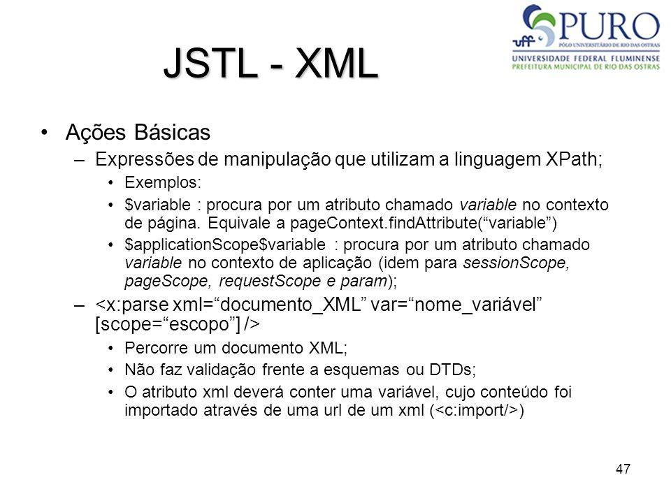 47 JSTL - XML Ações Básicas –Expressões de manipulação que utilizam a linguagem XPath; Exemplos: $variable : procura por um atributo chamado variable