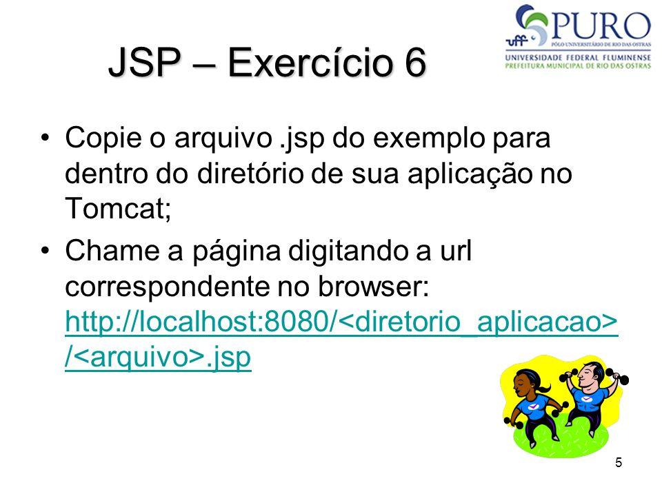 5 JSP – Exercício 6 Copie o arquivo.jsp do exemplo para dentro do diretório de sua aplicação no Tomcat; Chame a página digitando a url correspondente