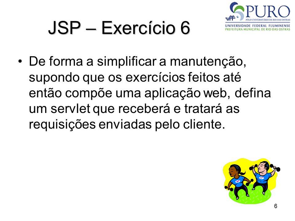 6 JSP – Exercício 6 De forma a simplificar a manutenção, supondo que os exercícios feitos até então compõe uma aplicação web, defina um servlet que re