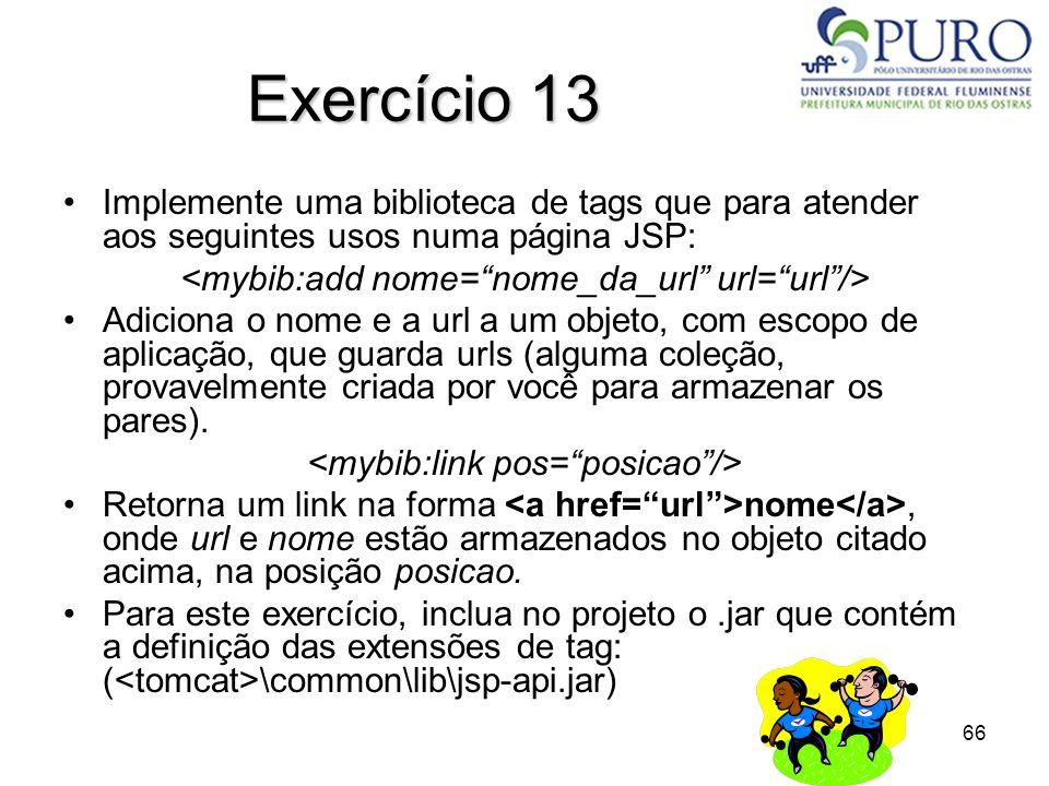 66 Exercício 13 Implemente uma biblioteca de tags que para atender aos seguintes usos numa página JSP: Adiciona o nome e a url a um objeto, com escopo