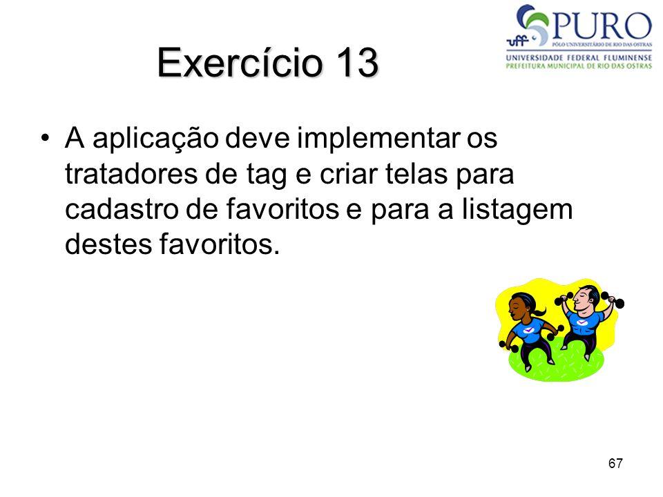 67 Exercício 13 A aplicação deve implementar os tratadores de tag e criar telas para cadastro de favoritos e para a listagem destes favoritos.
