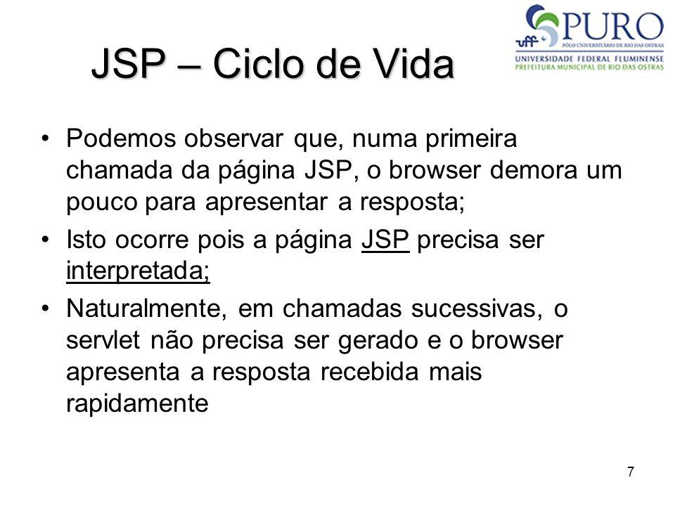 7 JSP – Ciclo de Vida Podemos observar que, numa primeira chamada da página JSP, o browser demora um pouco para apresentar a resposta; Isto ocorre poi