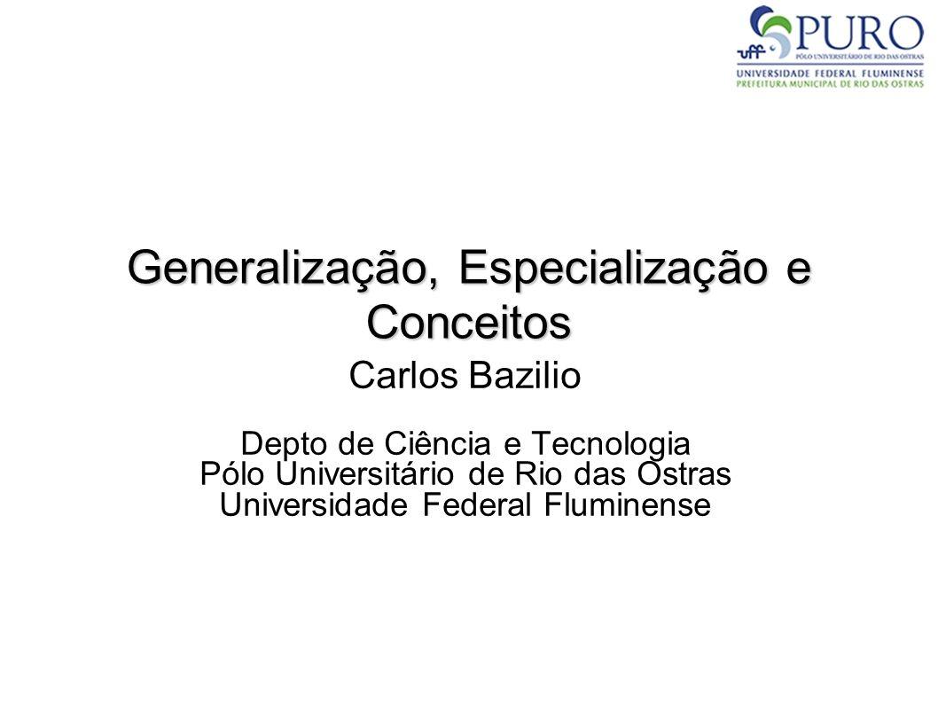 Generalização, Especialização e Conceitos Carlos Bazilio Depto de Ciência e Tecnologia Pólo Universitário de Rio das Ostras Universidade Federal Flumi