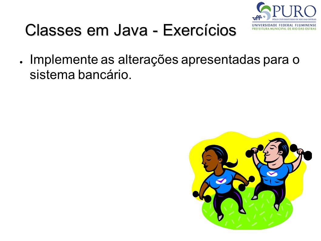 Classes em Java - Exercícios Implemente as alterações apresentadas para o sistema bancário.