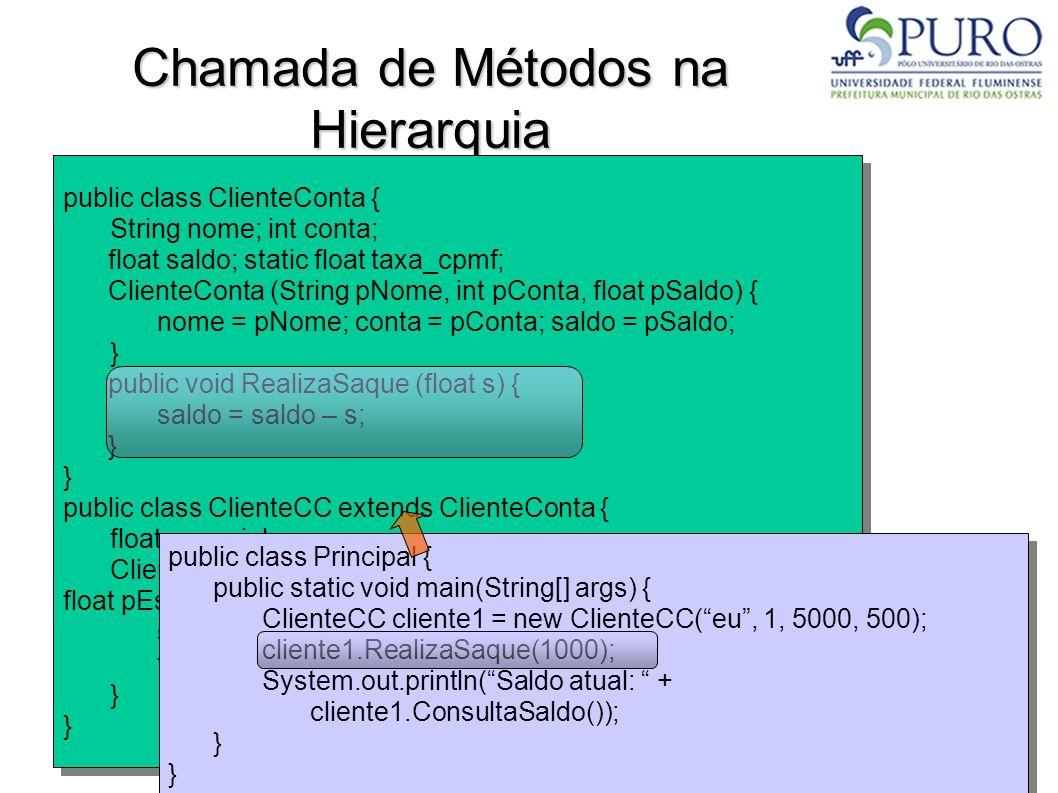 Chamada de Métodos na Hierarquia public class ClienteConta { String nome; int conta; float saldo; static float taxa_cpmf; ClienteConta (String pNome,