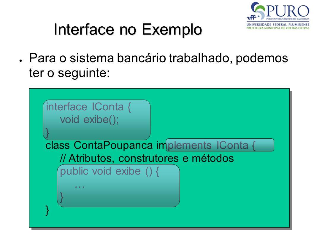 Interface no Exemplo Para o sistema bancário trabalhado, podemos ter o seguinte: interface IConta { void exibe(); } class ContaPoupanca implements ICo