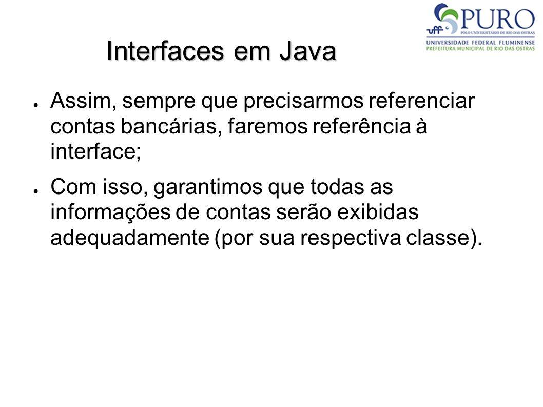 Interfaces em Java Assim, sempre que precisarmos referenciar contas bancárias, faremos referência à interface; Com isso, garantimos que todas as infor