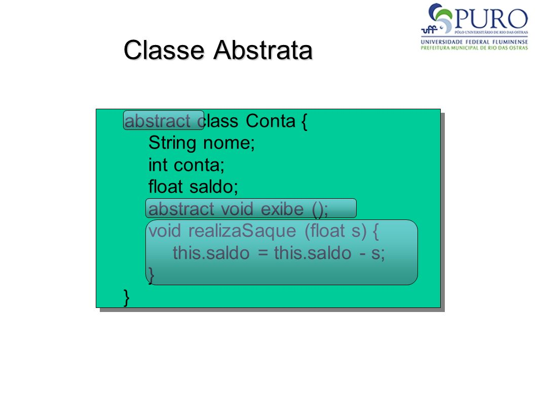 Classe Abstrata abstract class Conta { String nome; int conta; float saldo; abstract void exibe (); void realizaSaque (float s) { this.saldo = this.sa