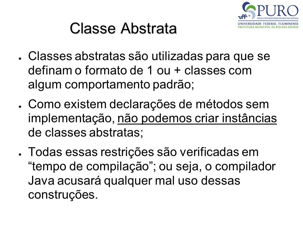Classe Abstrata Classes abstratas são utilizadas para que se definam o formato de 1 ou + classes com algum comportamento padrão; Como existem declaraç