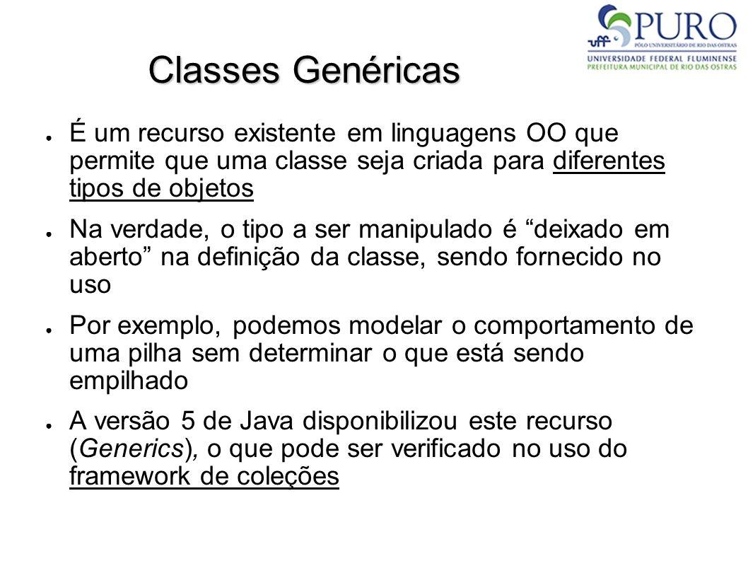 Classes Genéricas É um recurso existente em linguagens OO que permite que uma classe seja criada para diferentes tipos de objetos Na verdade, o tipo a