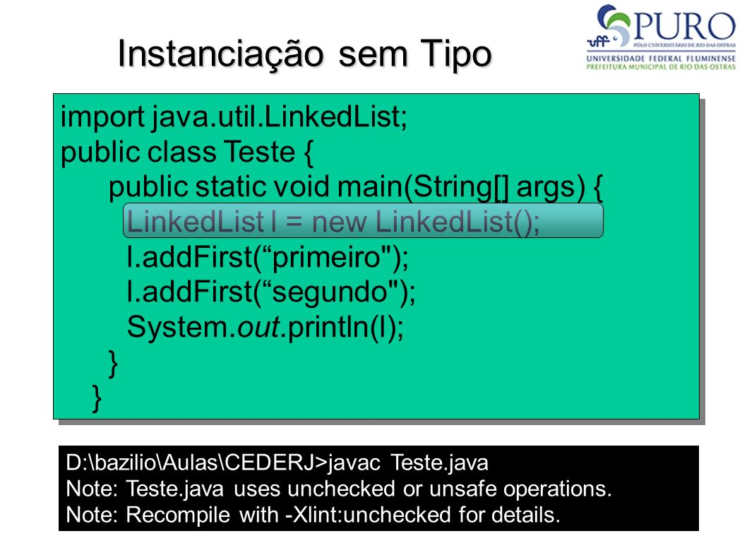 Instanciação sem Tipo D:\bazilio\Aulas\CEDERJ>javac Teste.java Note: Teste.java uses unchecked or unsafe operations. Note: Recompile with -Xlint:unche