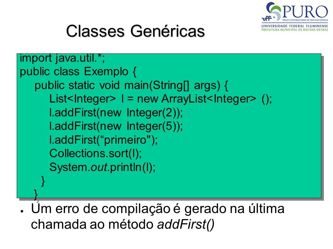 Classes Genéricas Um erro de compilação é gerado na última chamada ao método addFirst() import java.util.*; public class Exemplo { public static void