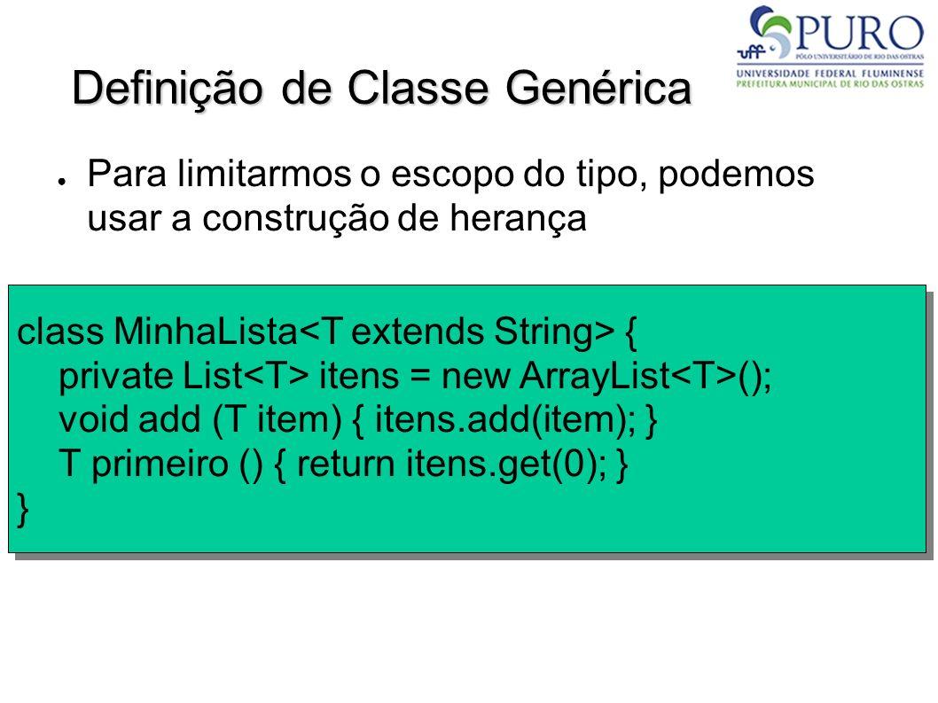 Definição de Classe Genérica Para limitarmos o escopo do tipo, podemos usar a construção de herança class MinhaLista { private List itens = new ArrayL