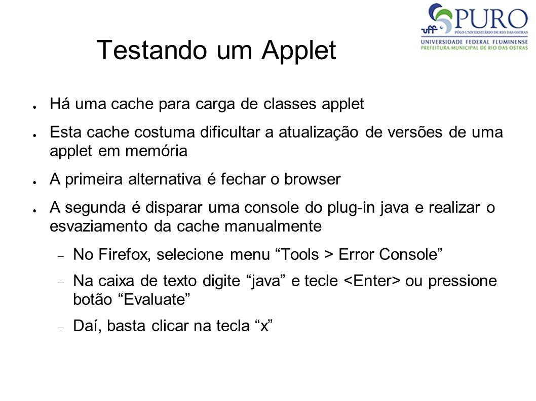 Testando um Applet Há uma cache para carga de classes applet Esta cache costuma dificultar a atualização de versões de uma applet em memória A primeir