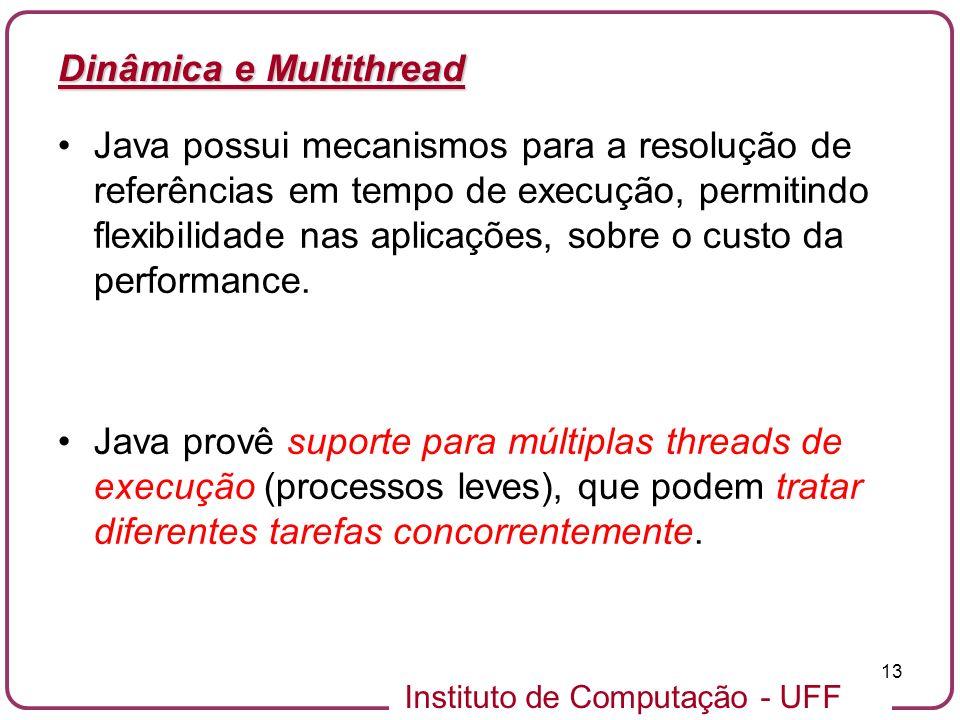Instituto de Computação - UFF 13 Dinâmica e Multithread Java possui mecanismos para a resolução de referências em tempo de execução, permitindo flexib