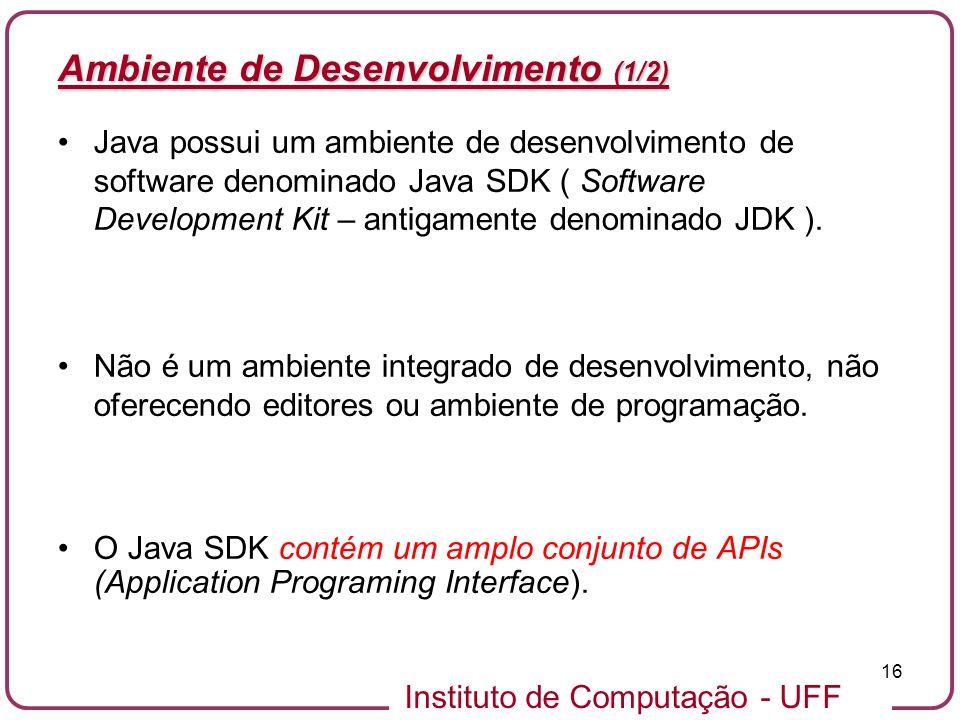 Instituto de Computação - UFF 16 Ambiente de Desenvolvimento (1/2) Java possui um ambiente de desenvolvimento de software denominado Java SDK ( Softwa