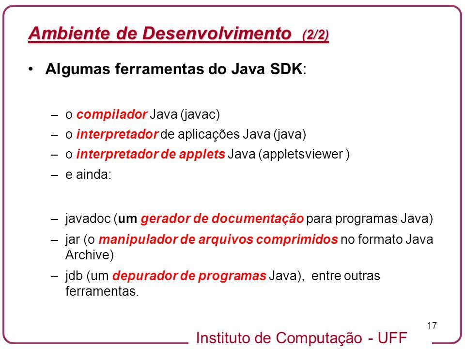 Instituto de Computação - UFF 17 Ambiente de Desenvolvimento (2/2) Algumas ferramentas do Java SDK: –o compilador Java (javac) –o interpretador de apl