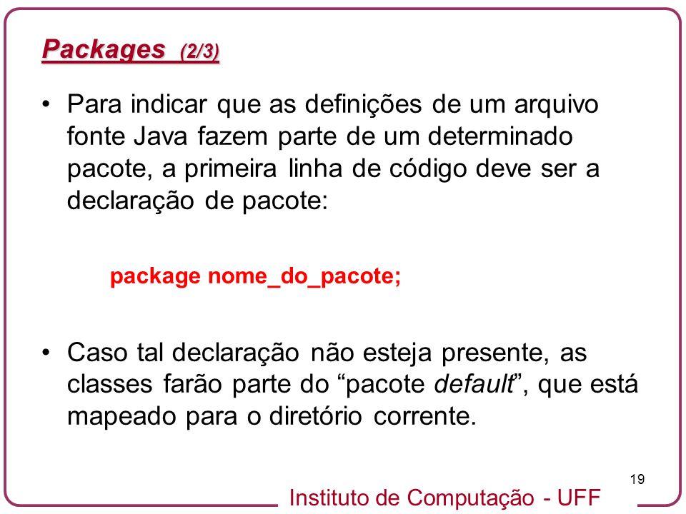 Instituto de Computação - UFF 19 Packages (2/3) Para indicar que as definições de um arquivo fonte Java fazem parte de um determinado pacote, a primei