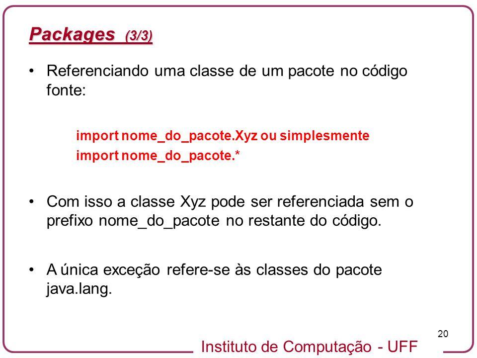 Instituto de Computação - UFF 20 Packages (3/3) Referenciando uma classe de um pacote no código fonte: import nome_do_pacote.Xyz ou simplesmente impor