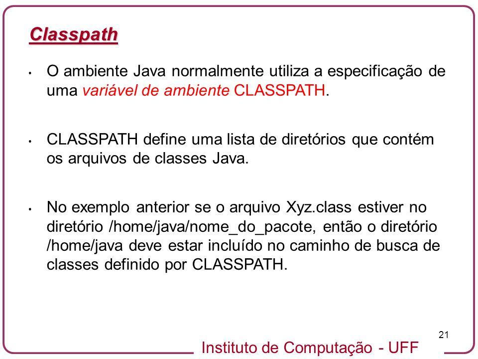 Instituto de Computação - UFF 21 Classpath O ambiente Java normalmente utiliza a especificação de uma variável de ambiente CLASSPATH. CLASSPATH define