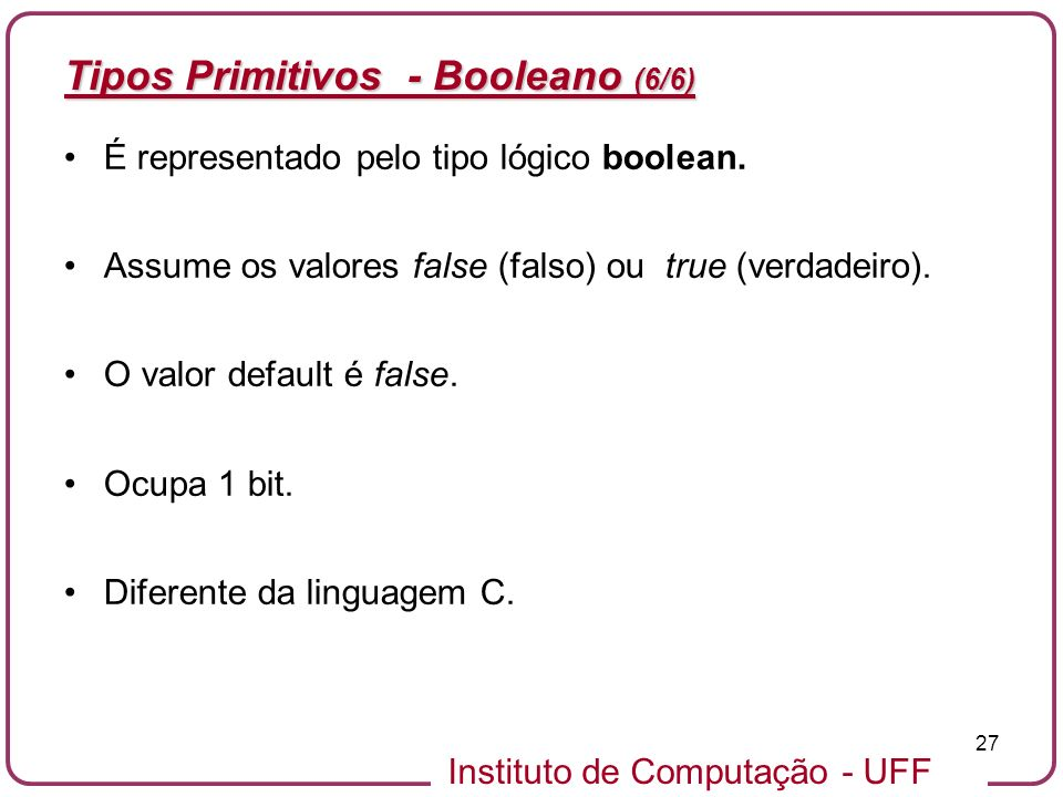 Instituto de Computação - UFF 27 Tipos Primitivos - Booleano (6/6) É representado pelo tipo lógico boolean. Assume os valores false (falso) ou true (v