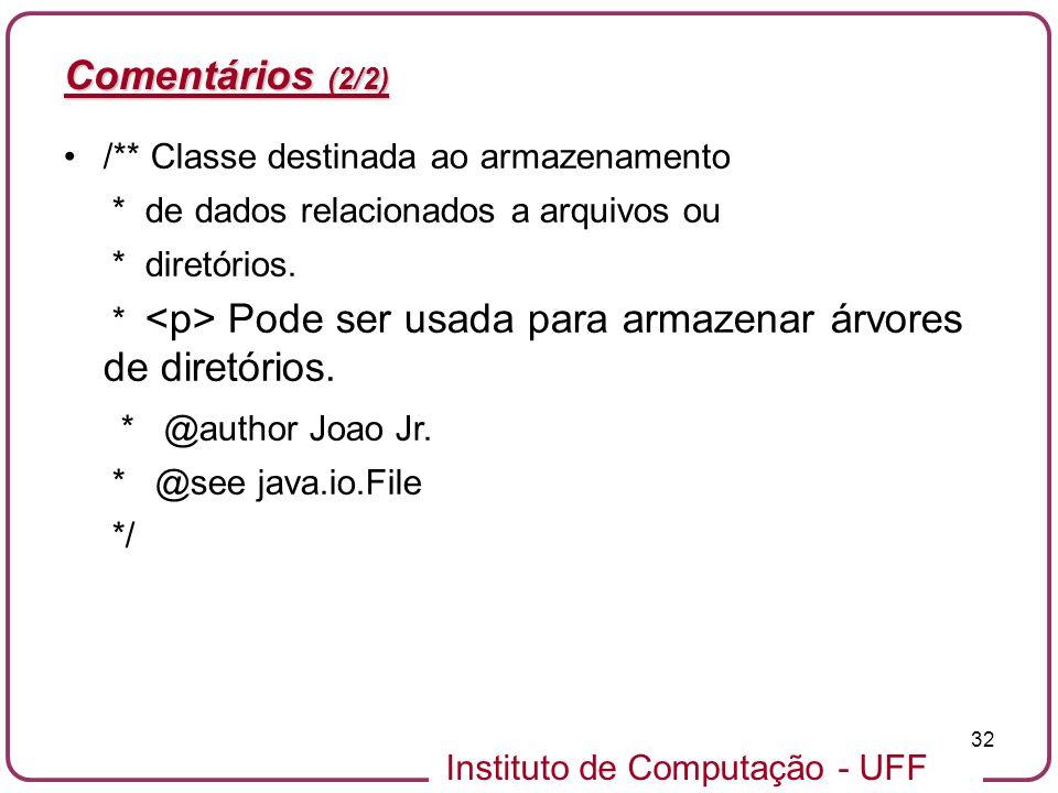 Instituto de Computação - UFF 32 Comentários (2/2) /** Classe destinada ao armazenamento * de dados relacionados a arquivos ou * diretórios. * Pode se