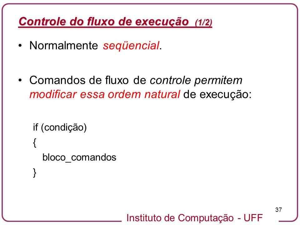 Instituto de Computação - UFF 37 Controle do fluxo de execução (1/2) Normalmente seqüencial. Comandos de fluxo de controle permitem modificar essa ord