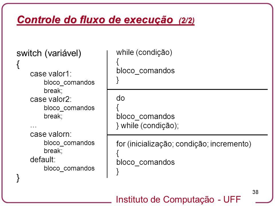 Instituto de Computação - UFF 38 Controle do fluxo de execução (2/2) switch (variável) { case valor1: bloco_comandos break; case valor2: bloco_comando