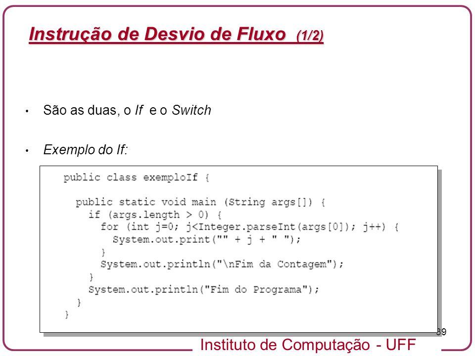 Instituto de Computação - UFF 39 Instrução de Desvio de Fluxo (1/2) São as duas, o If e o Switch Exemplo do If: