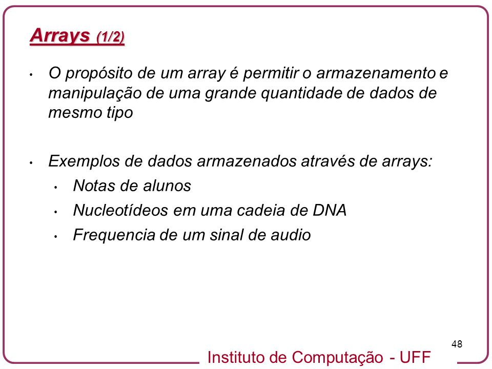 Instituto de Computação - UFF 48 Arrays (1/2) O propósito de um array é permitir o armazenamento e manipulação de uma grande quantidade de dados de me