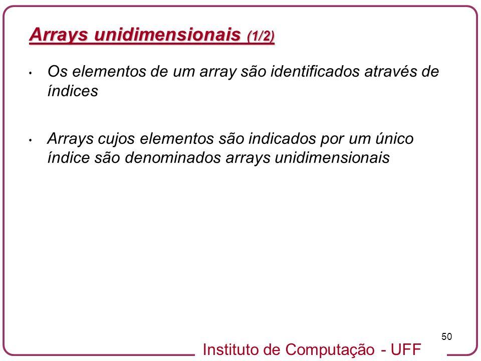 Instituto de Computação - UFF 50 Arrays unidimensionais (1/2) Os elementos de um array são identificados através de índices Arrays cujos elementos são