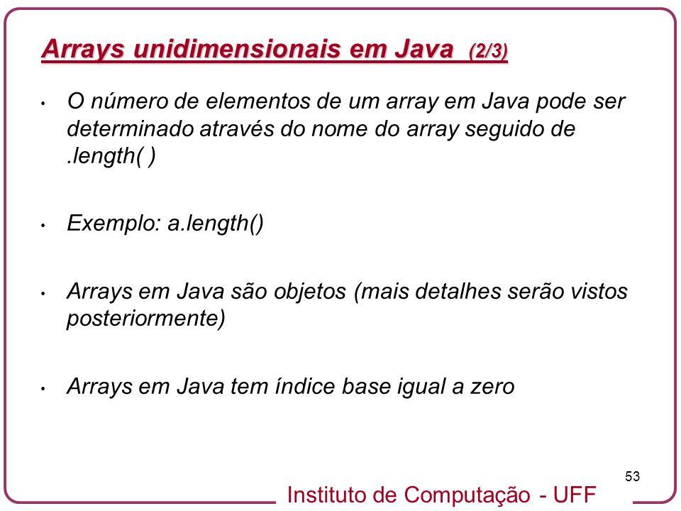 Instituto de Computação - UFF 53 Arrays unidimensionais em Java (2/3) O número de elementos de um array em Java pode ser determinado através do nome d