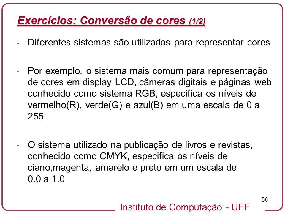 Instituto de Computação - UFF 56 Exercícios: Conversão de cores (1/2) Diferentes sistemas são utilizados para representar cores Por exemplo, o sistema