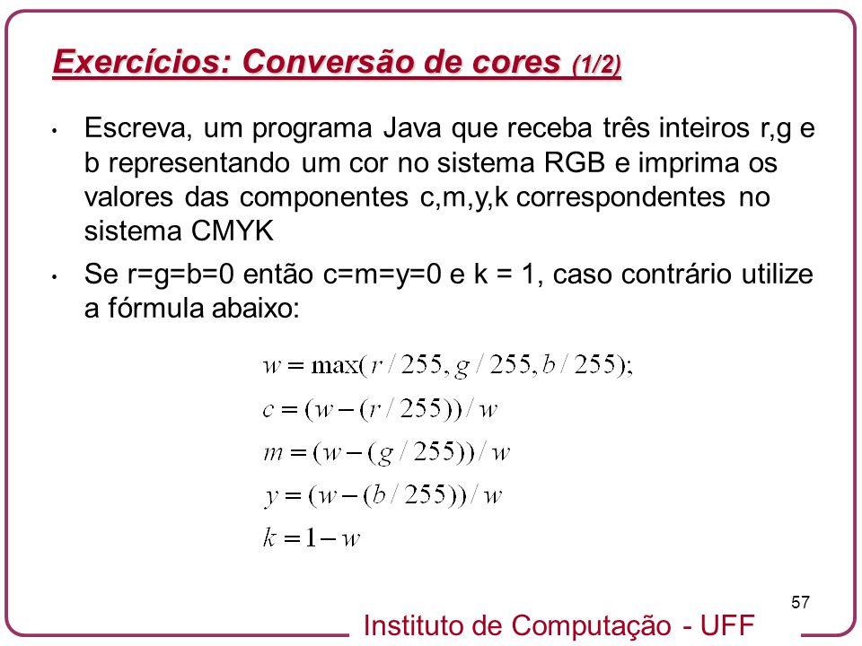 Instituto de Computação - UFF 57 Exercícios: Conversão de cores (1/2) Escreva, um programa Java que receba três inteiros r,g e b representando um cor