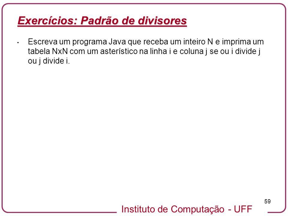 Instituto de Computação - UFF 59 Exercícios: Padrão de divisores Escreva um programa Java que receba um inteiro N e imprima um tabela NxN com um aster
