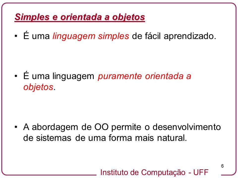 Instituto de Computação - UFF 6 Simples e orientada a objetos É uma linguagem simples de fácil aprendizado. É uma linguagem puramente orientada a obje