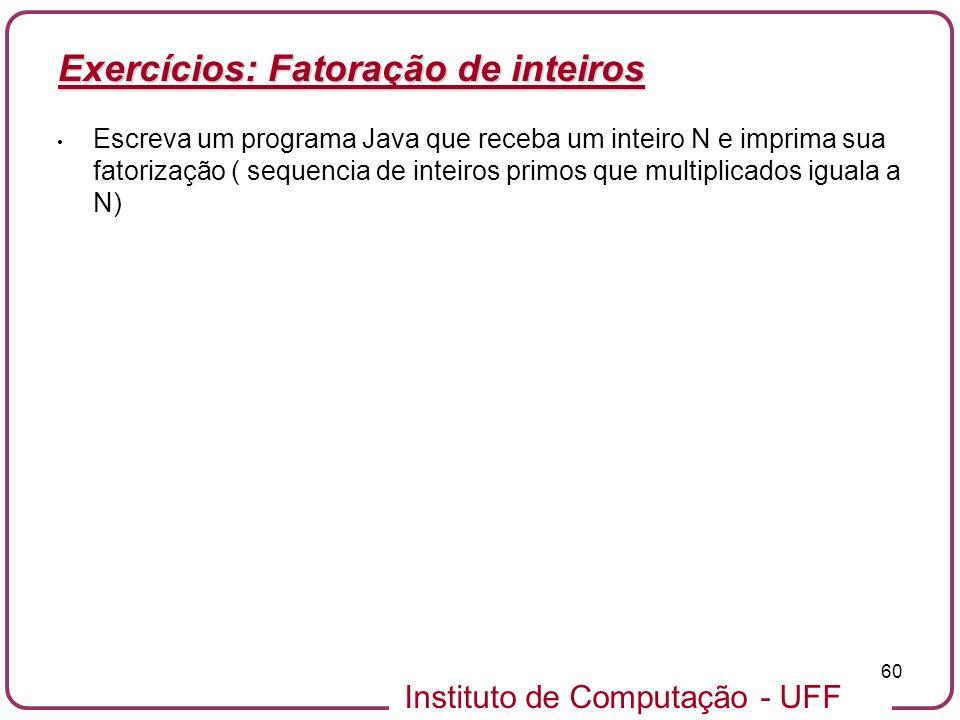 Instituto de Computação - UFF 60 Exercícios: Fatoração de inteiros Escreva um programa Java que receba um inteiro N e imprima sua fatorização ( sequen