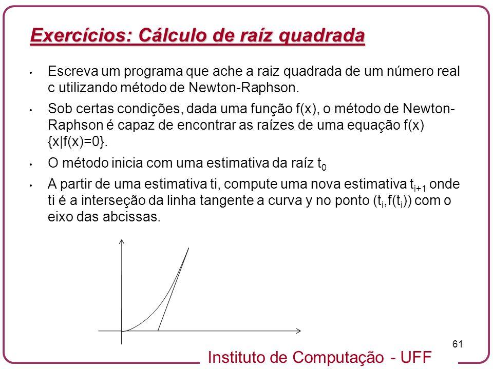 Instituto de Computação - UFF 61 Exercícios: Cálculo de raíz quadrada Escreva um programa que ache a raiz quadrada de um número real c utilizando méto