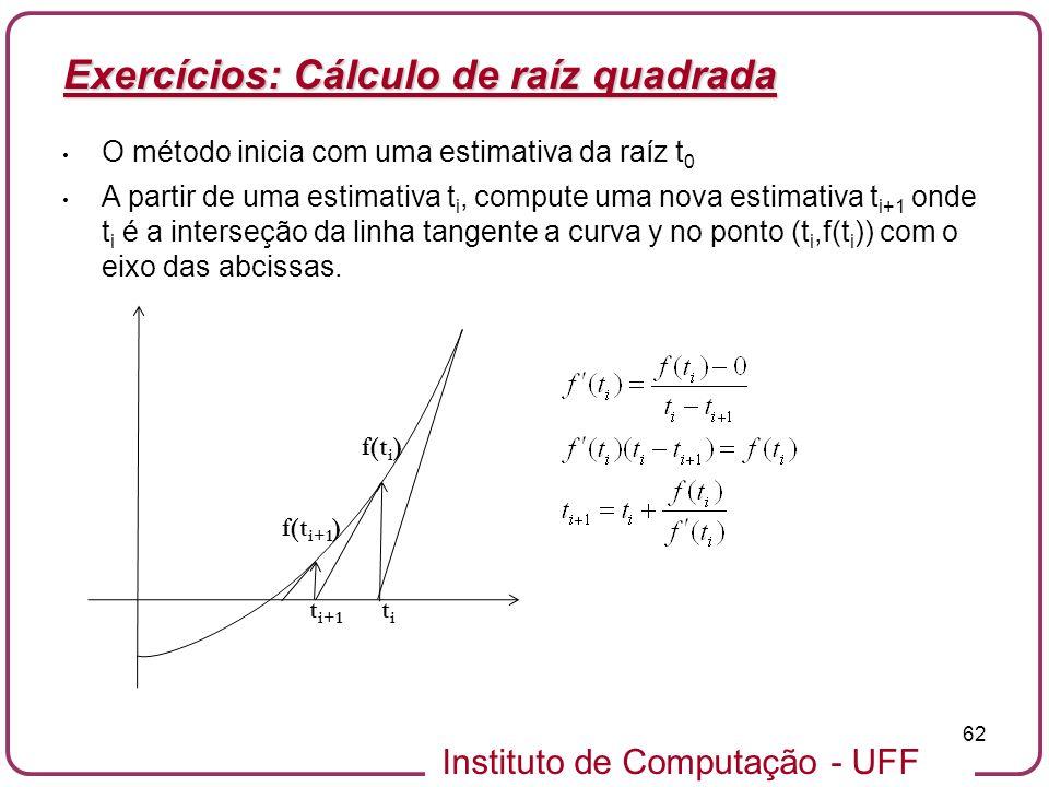 Instituto de Computação - UFF 62 Exercícios: Cálculo de raíz quadrada O método inicia com uma estimativa da raíz t 0 A partir de uma estimativa t i, c